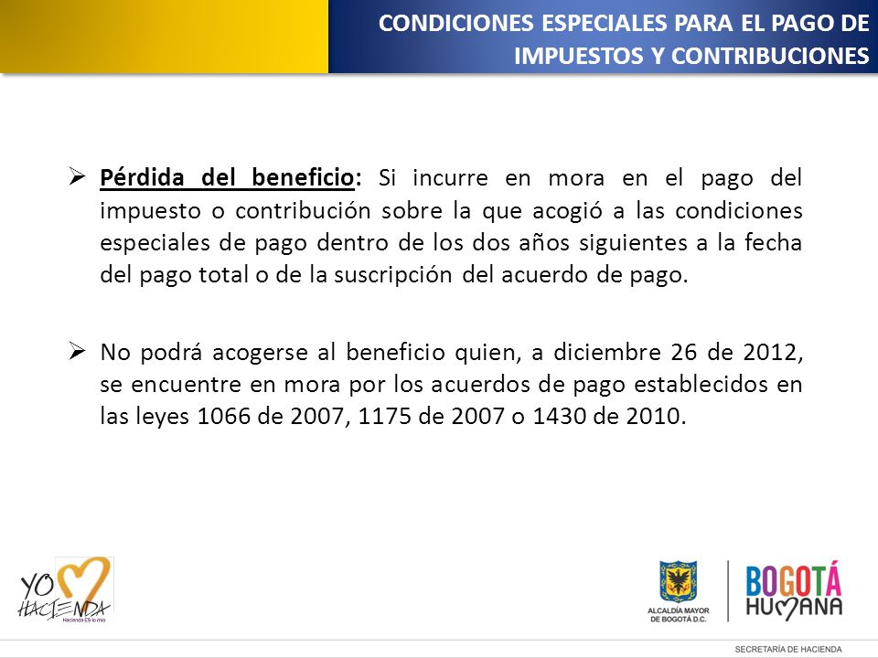 Pérdida del beneficio: Si incurre en mora en el pago del impuesto o contribución sobre la que acogió a las condiciones especiales de pago dentro de los dos años siguientes a la fecha del pago total o de la suscripción del acuerdo de pago.