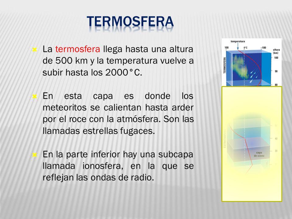La termosfera llega hasta una altura de 500 km y la temperatura vuelve a subir hasta los 2000°C. En esta capa es donde los meteoritos se calientan has