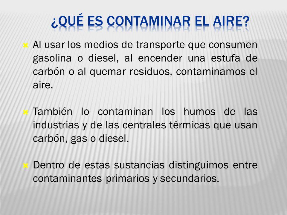 Al usar los medios de transporte que consumen gasolina o diesel, al encender una estufa de carbón o al quemar residuos, contaminamos el aire. También