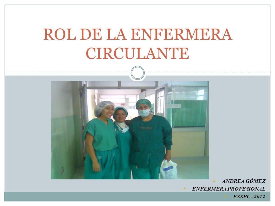ROL DE LA ENFERMERA CIRCULANTE ANDREA GÓMEZ ENFERMERA PROFESIONAL ESSPC - 2012