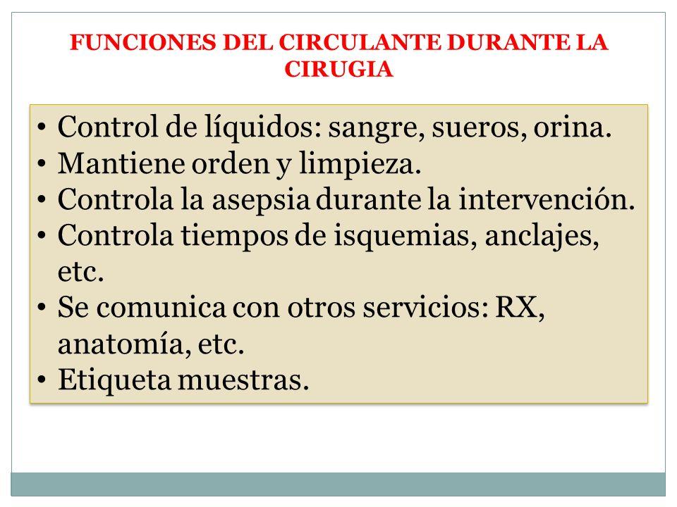 Control de líquidos: sangre, sueros, orina. Mantiene orden y limpieza. Controla la asepsia durante la intervención. Controla tiempos de isquemias, anc