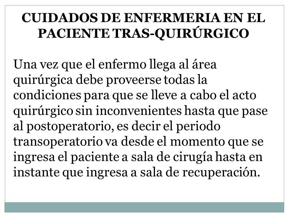 CUIDADOS DE ENFERMERIA EN EL PACIENTE TRAS-QUIRÚRGICO Una vez que el enfermo llega al área quirúrgica debe proveerse todas la condiciones para que se