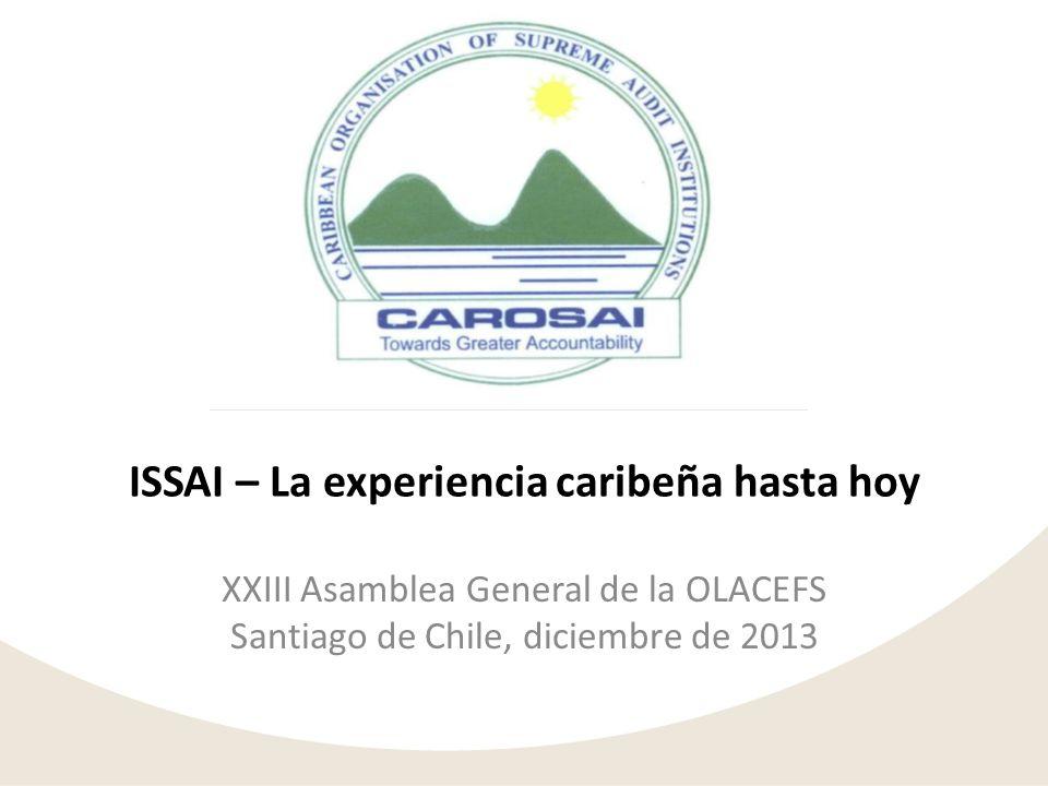ISSAI – La experiencia caribeña hasta hoy XXIII Asamblea General de la OLACEFS Santiago de Chile, diciembre de 2013