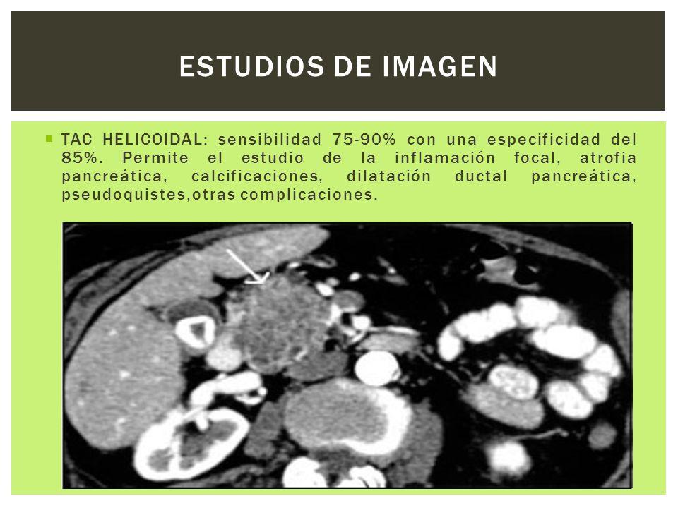TAC HELICOIDAL: sensibilidad 75-90% con una especificidad del 85%. Permite el estudio de la inflamación focal, atrofia pancreática, calcificaciones, d