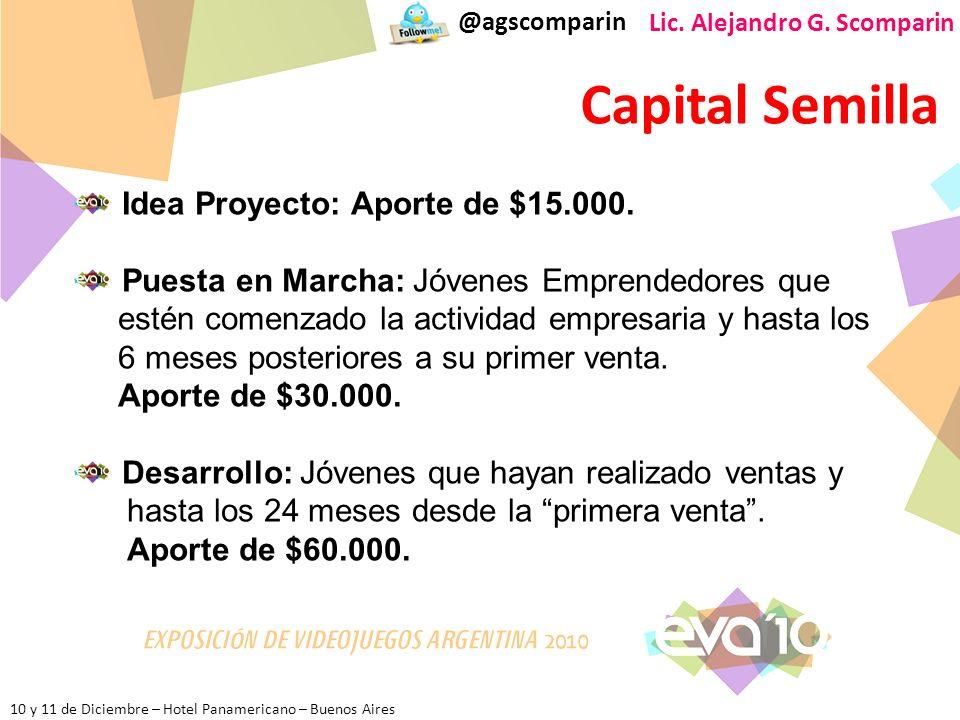 10 y 11 de Diciembre – Hotel Panamericano – Buenos Aires @agscomparin Lic. Alejandro G. Scomparin Capital Semilla Idea Proyecto: Aporte de $15.000. Pu