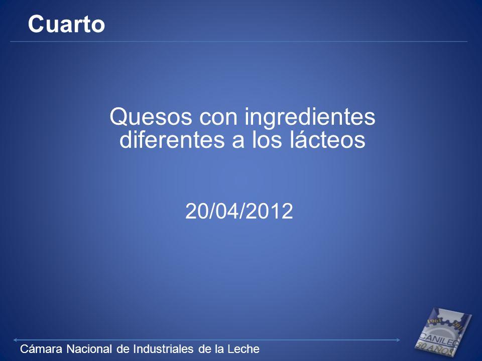 Cámara Nacional de Industriales de la Leche Cuarto Quesos con ingredientes diferentes a los lácteos 20/04/2012