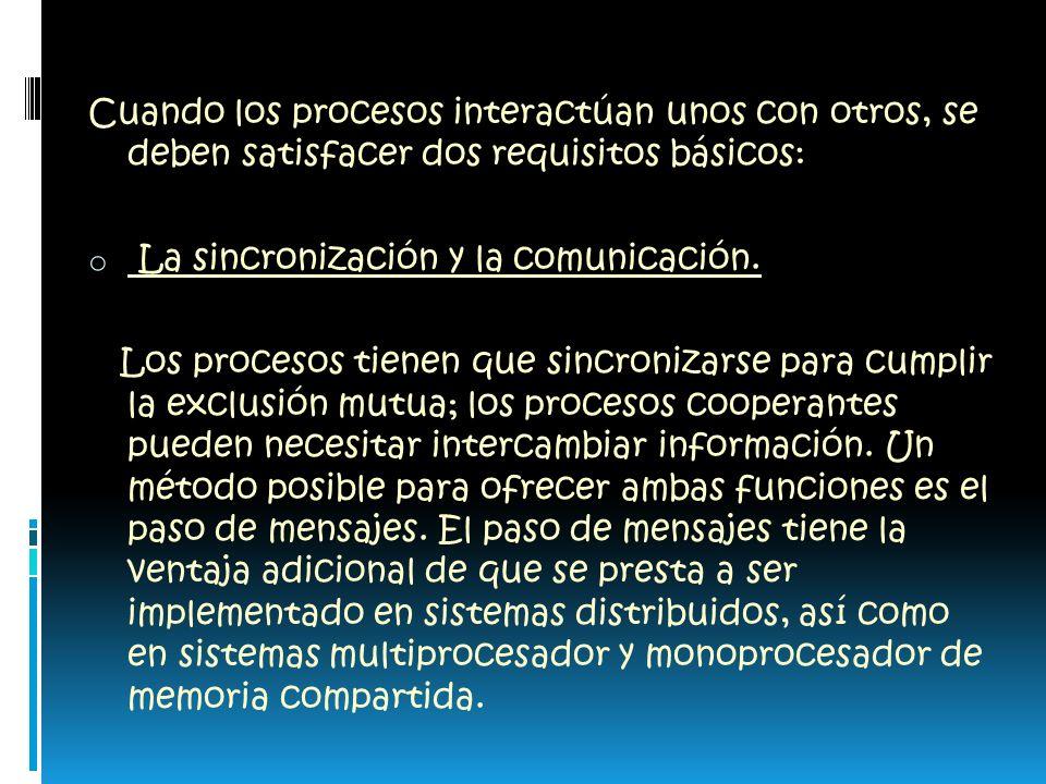 Cuando los procesos interactúan unos con otros, se deben satisfacer dos requisitos básicos: o La sincronización y la comunicación.