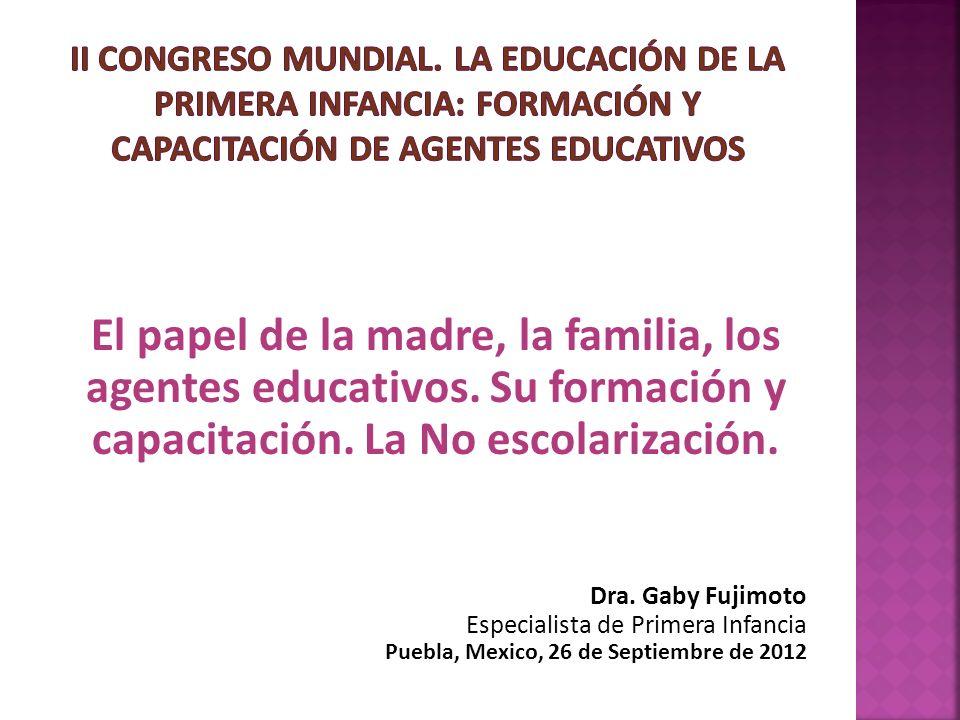 El papel de la madre, la familia, los agentes educativos. Su formación y capacitación. La No escolarización. Dra. Gaby Fujimoto Especialista de Primer