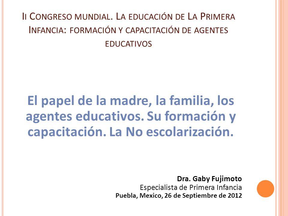 I I C ONGRESO MUNDIAL. L A EDUCACIÓN DE L A P RIMERA I NFANCIA : FORMACIÓN Y CAPACITACIÓN DE AGENTES EDUCATIVOS El papel de la madre, la familia, los