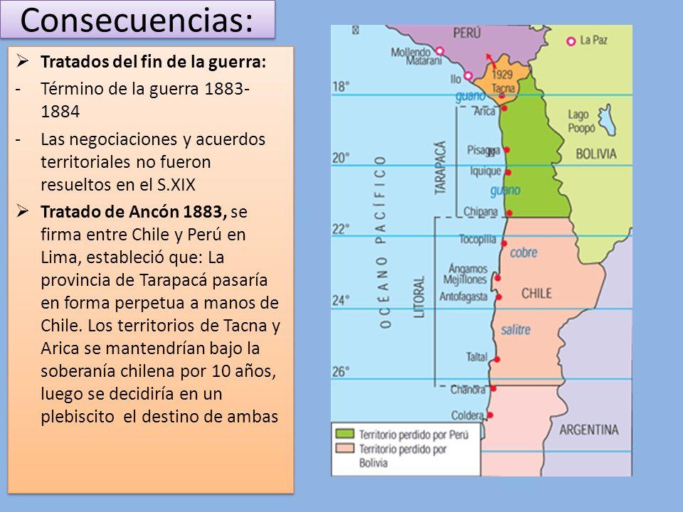 Consecuencias: Pacto de tregua con Bolivia 1884, establecía que: -Cese de las hostilidades -En caso de otras guerra debía declararse con un año de anticipación -La provincia de Antofagasta queda integra bajo el dominio chileno -Establecía privilegios arancelarios a los productos bolivianos -Bolivia tendría facilidad de tránsito hacia la costa del Pacífico Pacto de tregua con Bolivia 1884, establecía que: -Cese de las hostilidades -En caso de otras guerra debía declararse con un año de anticipación -La provincia de Antofagasta queda integra bajo el dominio chileno -Establecía privilegios arancelarios a los productos bolivianos -Bolivia tendría facilidad de tránsito hacia la costa del Pacífico