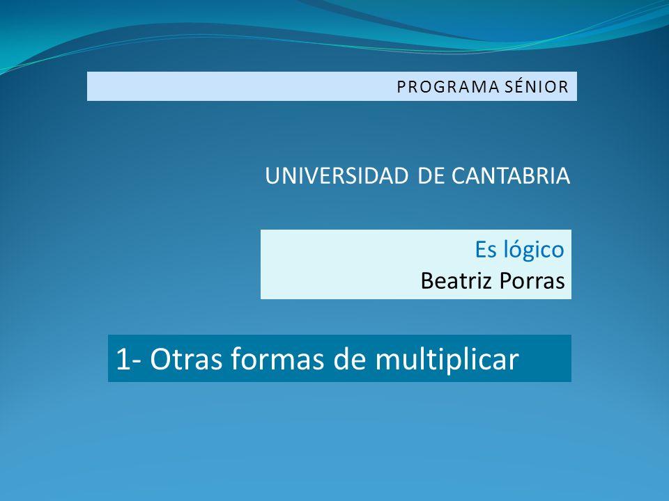 PROGRAMA SÉNIOR UNIVERSIDAD DE CANTABRIA Es lógico Beatriz Porras 1- Otras formas de multiplicar