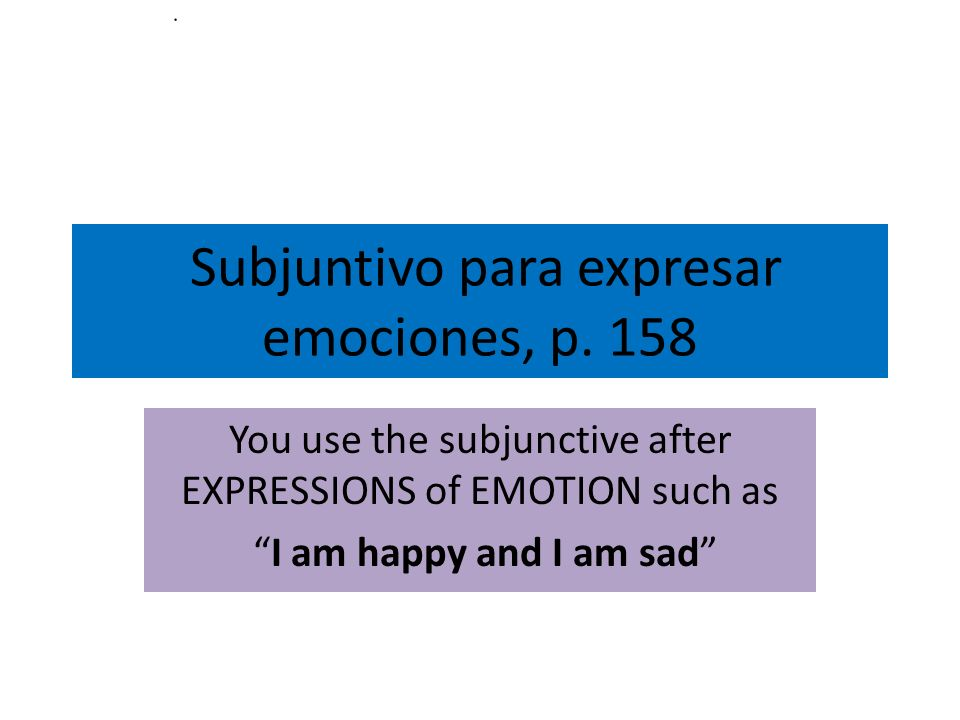 Subjuntivo para expresar emociones, p. 158 You use the subjunctive after EXPRESSIONS of EMOTION such as I am happy and I am sad