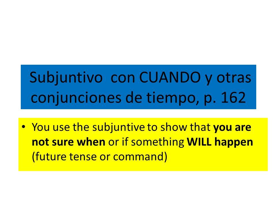 Subjuntivo con CUANDO y otras conjunciones de tiempo, p. 162 You use the subjuntive to show that you are not sure when or if something WILL happen (fu