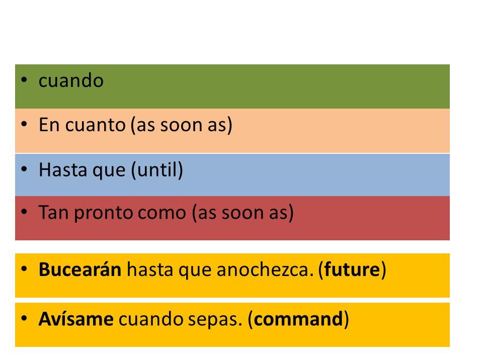 En cuanto (as soon as) Hasta que (until) Tan pronto como (as soon as) cuando Bucearán hasta que anochezca. (future) Avísame cuando sepas. (command)