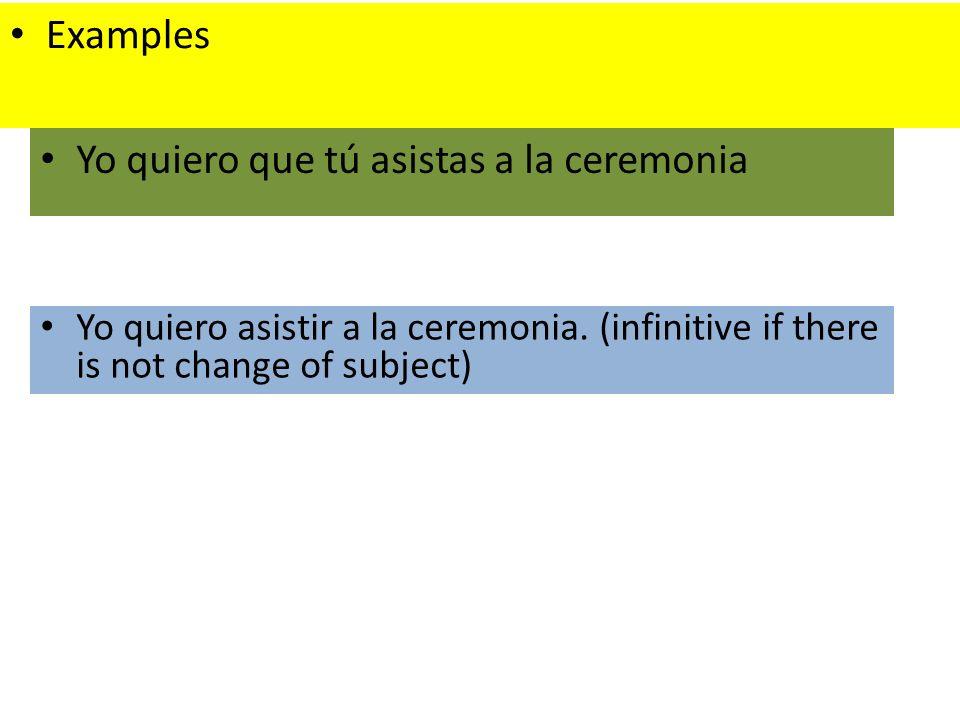 Yo quiero asistir a la ceremonia. (infinitive if there is not change of subject) Yo quiero que tú asistas a la ceremonia Examples
