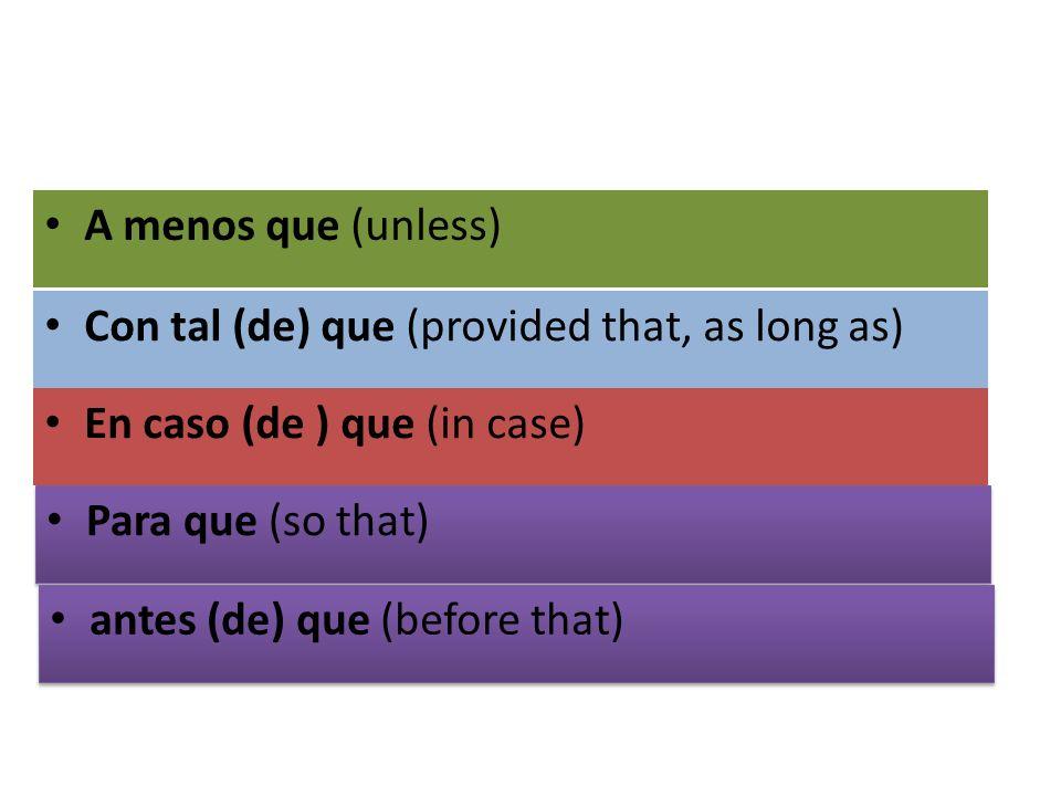 Con tal (de) que (provided that, as long as) En caso (de ) que (in case) A menos que (unless) Para que (so that) antes (de) que (before that)