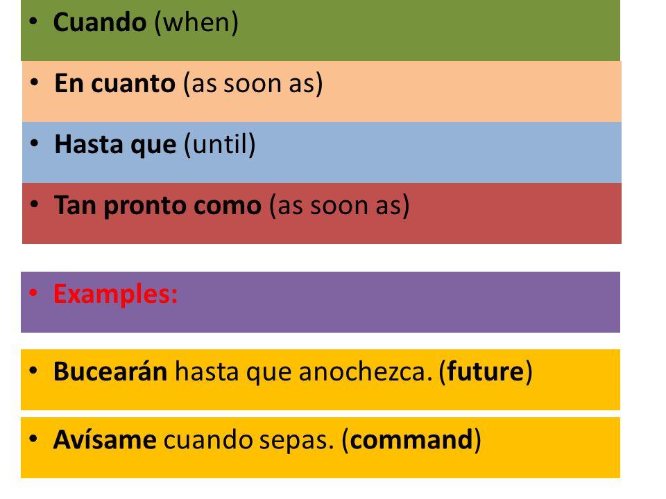 En cuanto (as soon as) Hasta que (until) Tan pronto como (as soon as) Cuando (when) Bucearán hasta que anochezca. (future) Avísame cuando sepas. (comm