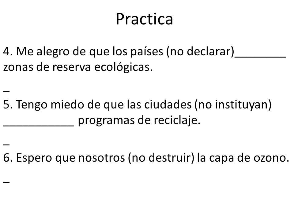 Practica 4. Me alegro de que los países (no declarar)________ zonas de reserva ecológicas. _ 5. Tengo miedo de que las ciudades (no instituyan) ______