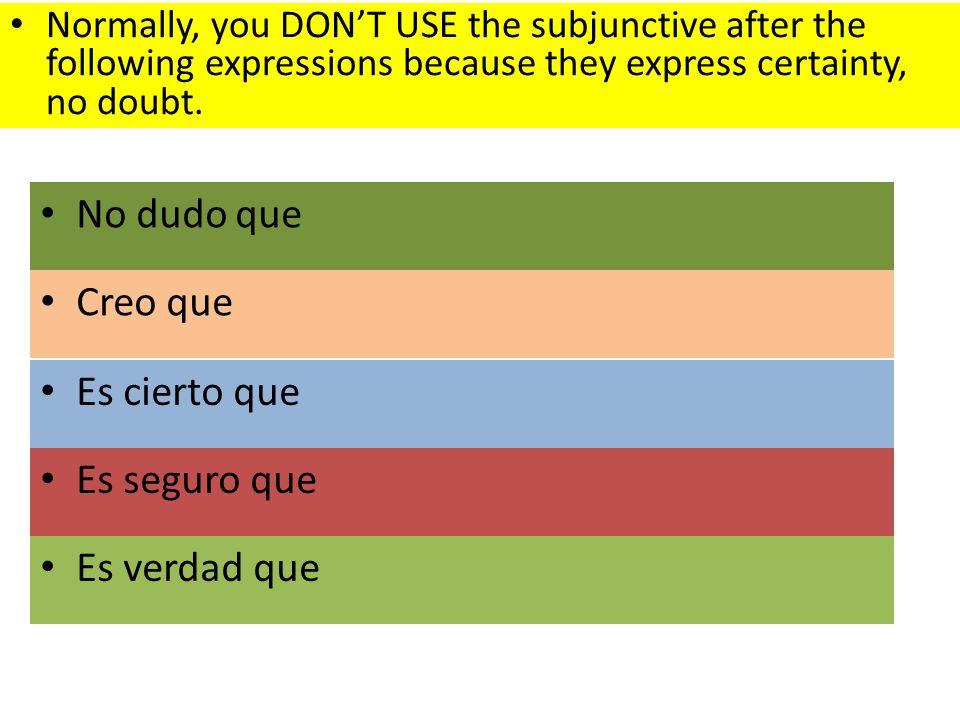 Creo que Es cierto que Es seguro que Es verdad que No dudo que Normally, you DONT USE the subjunctive after the following expressions because they express certainty, no doubt.