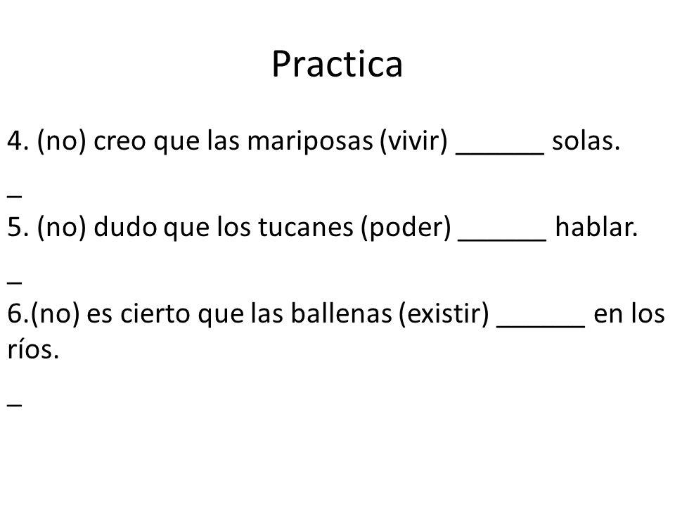Practica 4. (no) creo que las mariposas (vivir) ______ solas. _ 5. (no) dudo que los tucanes (poder) ______ hablar. _ 6.(no) es cierto que las ballena