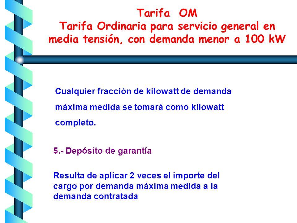 Tarifa OM Tarifa Ordinaria para servicio general en media tensión, con demanda menor a 100 kW Cuando la demanda máxima medida exceda de 100 kilowatts,