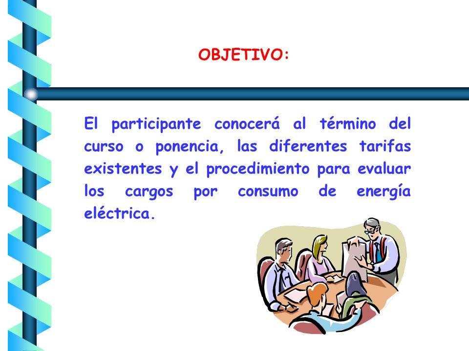 OBJETIVO: El participante conocerá al término del curso o ponencia, las diferentes tarifas existentes y el procedimiento para evaluar los cargos por consumo de energía eléctrica.