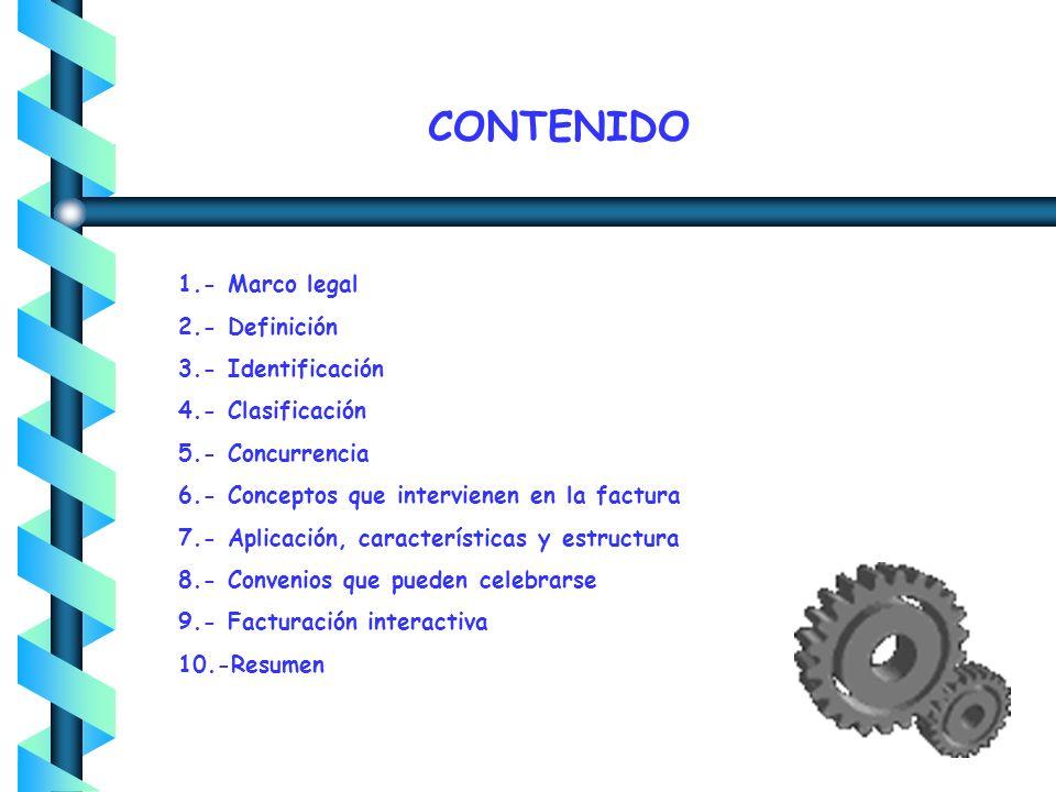 CONTENIDO 1.- Marco legal 2.- Definición 3.- Identificación 4.- Clasificación 5.- Concurrencia 6.- Conceptos que intervienen en la factura 7.- Aplicación, características y estructura 8.- Convenios que pueden celebrarse 9.- Facturación interactiva 10.-Resumen
