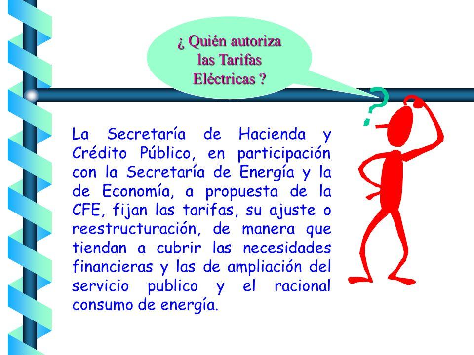 La Secretaría de Hacienda y Crédito Público, en participación con la Secretaría de Energía y la de Economía, a propuesta de la CFE, fijan las tarifas, su ajuste o reestructuración, de manera que tiendan a cubrir las necesidades financieras y las de ampliación del servicio publico y el racional consumo de energía.