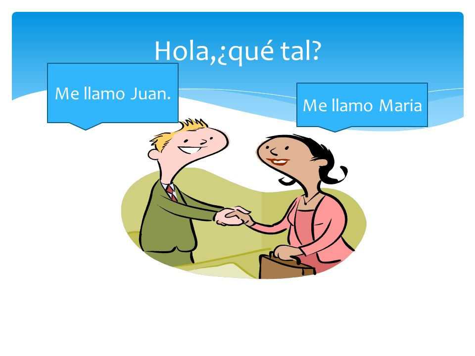 Hola,¿qué tal? Me llamo Maria Me llamo Juan.
