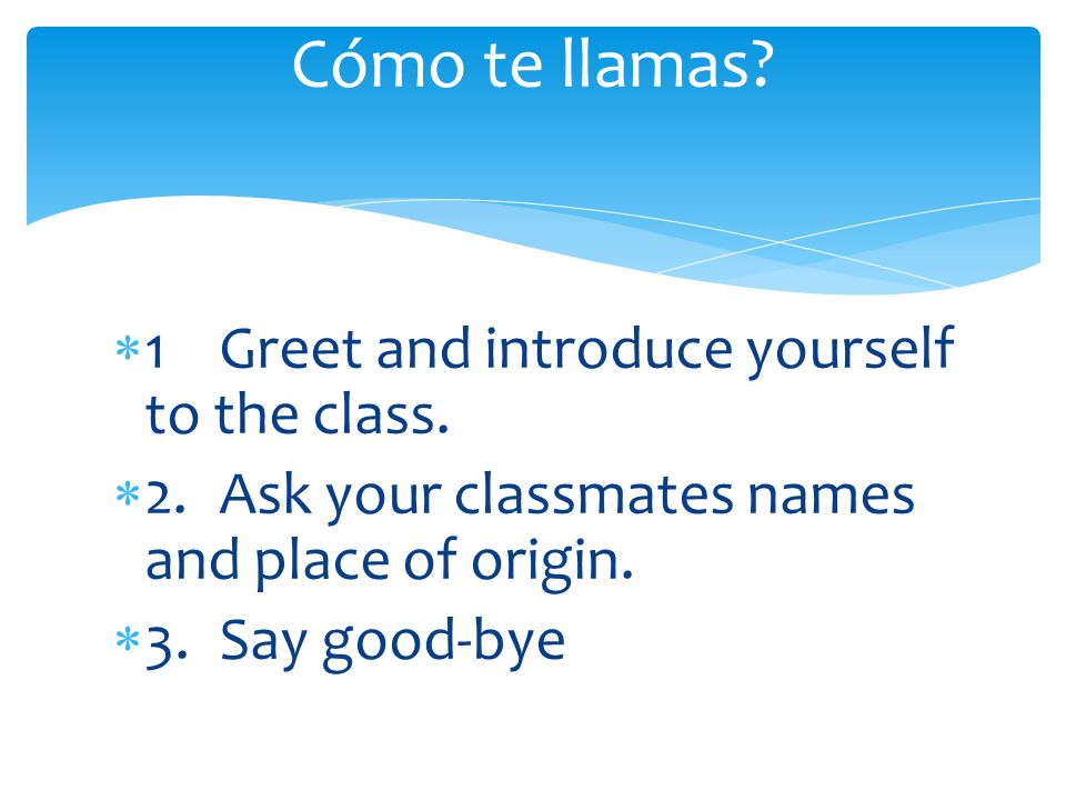 1Greet and introduce yourself to the class. 2.Ask your classmates names and place of origin. 3.Say good-bye Cómo te llamas?