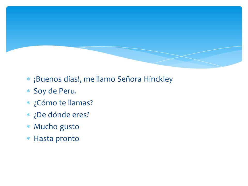 ¡Buenos días!, me llamo Señora Hinckley Soy de Peru. ¿Cómo te llamas? ¿De dónde eres? Mucho gusto Hasta pronto
