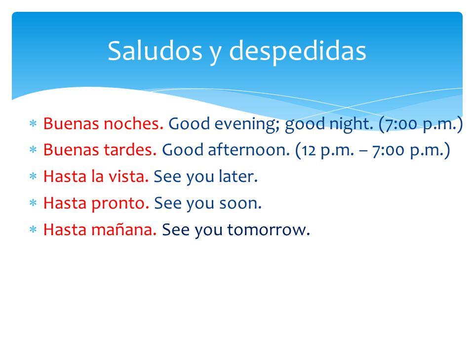 Buenas noches. Good evening; good night. (7:00 p.m.) Buenas tardes. Good afternoon. (12 p.m. – 7:00 p.m.) Hasta la vista. See you later. Hasta pronto.