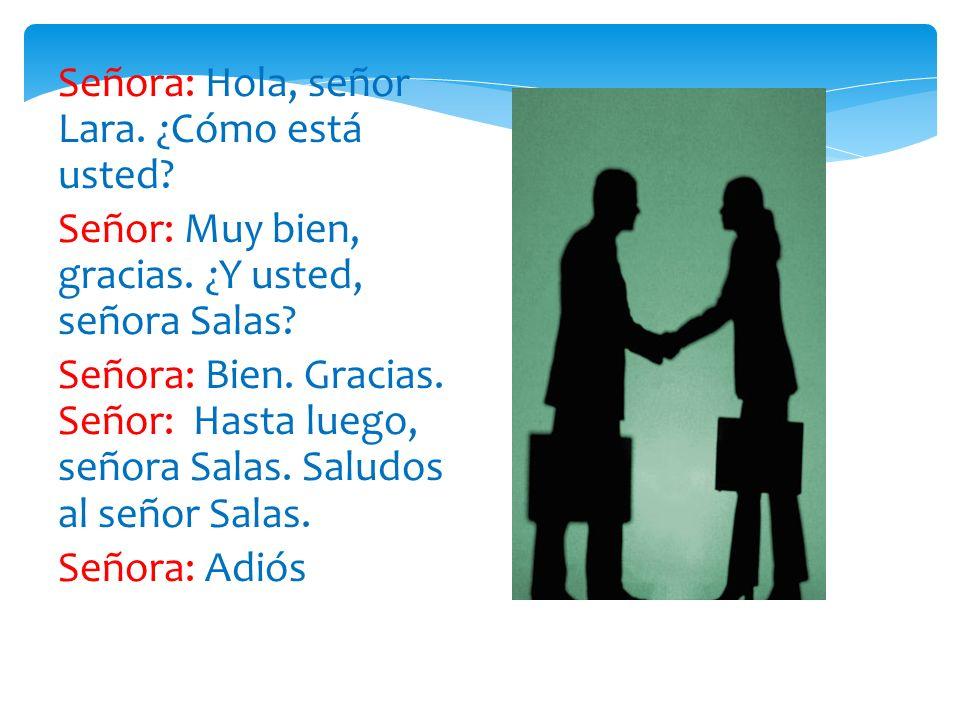 Señora: Hola, señor Lara. ¿Cómo está usted? Señor: Muy bien, gracias. ¿Y usted, señora Salas? Señora: Bien. Gracias. Señor: Hasta luego, señora Salas.