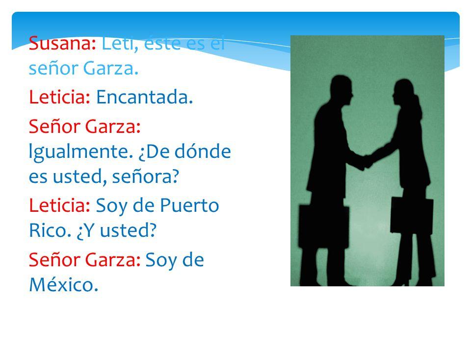 Susana: Leti, éste es el señor Garza. Leticia: Encantada. Señor Garza: lgualmente. ¿De dónde es usted, señora? Leticia: Soy de Puerto Rico. ¿Y usted?
