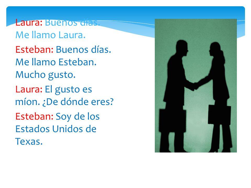 Laura: Buenos días. Me llamo Laura. Esteban: Buenos días. Me llamo Esteban. Mucho gusto. Laura: El gusto es míon. ¿De dónde eres? Esteban: Soy de los