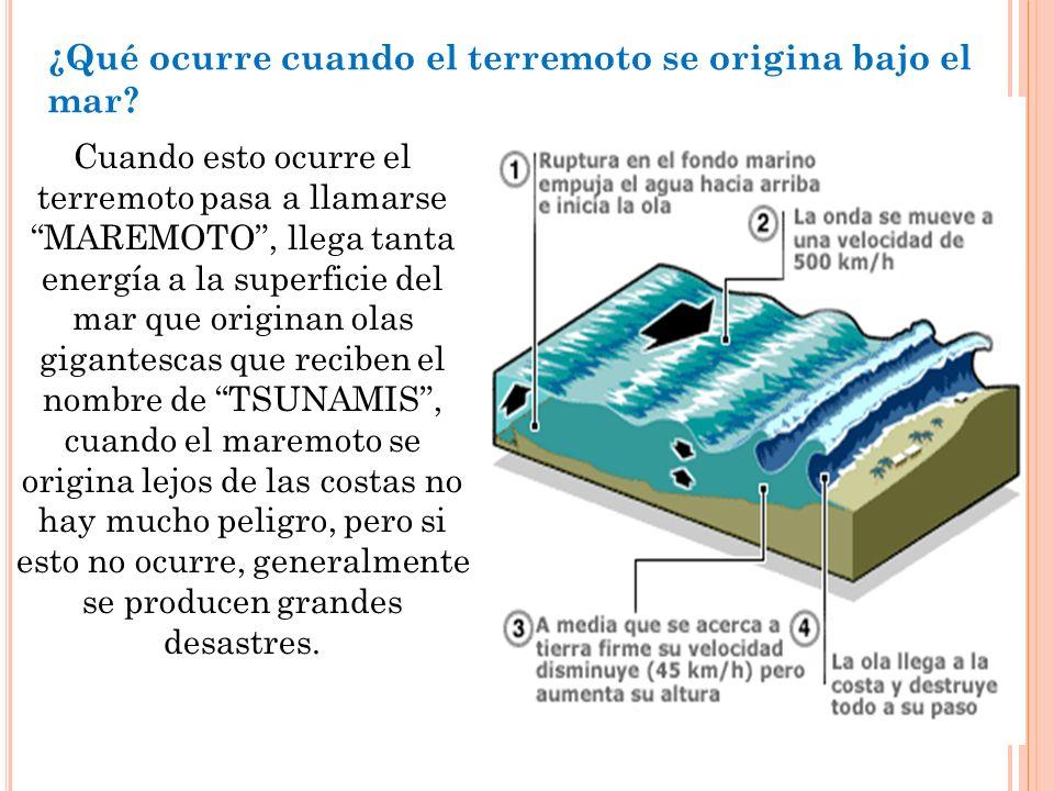 ¿Qué ocurre cuando el terremoto se origina bajo el mar? Cuando esto ocurre el terremoto pasa a llamarse MAREMOTO, llega tanta energía a la superficie