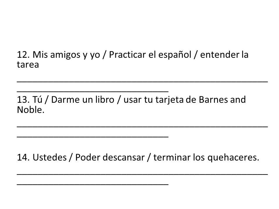 12. Mis amigos y yo / Practicar el español / entender la tarea ________________________________________________ _____________________________ 13. Tú /