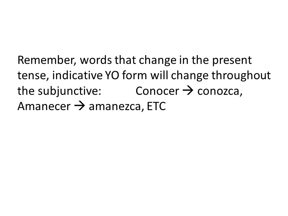 Remember, words that change in the present tense, indicative YO form will change throughout the subjunctive: Conocer conozca, Amanecer amanezca, ETC