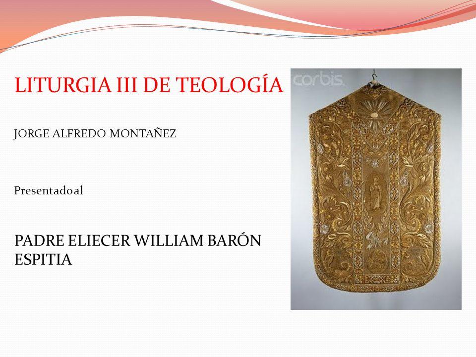 LITURGIA III DE TEOLOGÍA JORGE ALFREDO MONTAÑEZ Presentado al PADRE ELIECER WILLIAM BARÓN ESPITIA