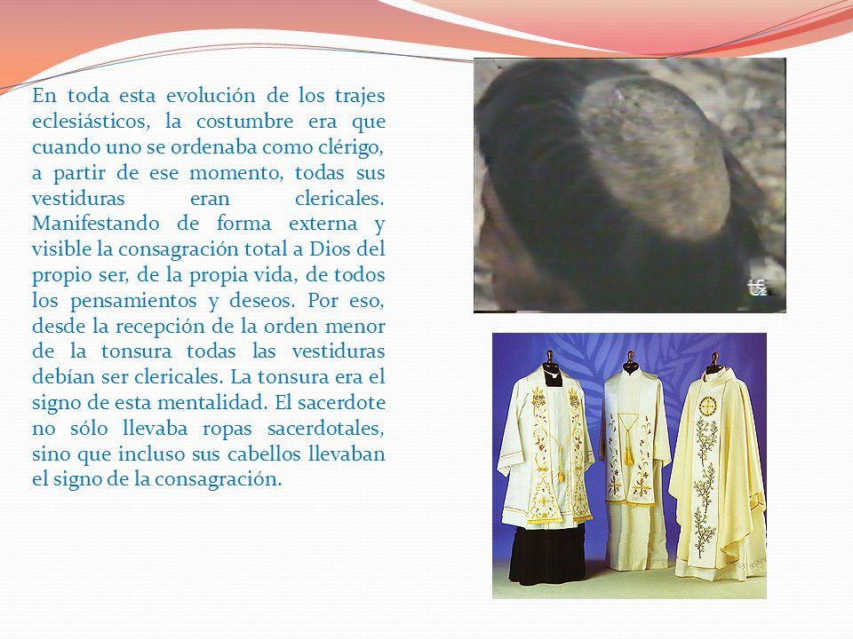 En toda esta evolución de los trajes eclesiásticos, la costumbre era que cuando uno se ordenaba como clérigo, a partir de ese momento, todas sus vesti