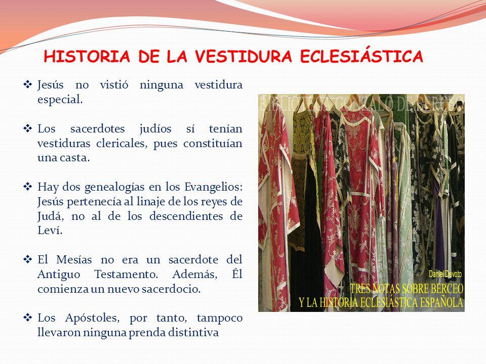 HISTORIA DE LA VESTIDURA ECLESIÁSTICA Jesús no vistió ninguna vestidura especial. Los sacerdotes judíos sí tenían vestiduras clericales, pues constitu