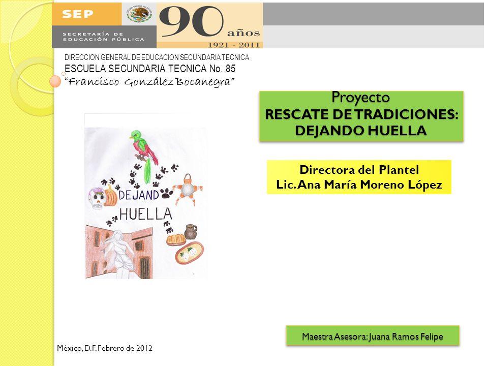 Proyecto RESCATE DE TRADICIONES: DEJANDO HUELLA DIRECCION GENERAL DE EDUCACION SECUNDARIA TECNICA ESCUELA SECUNDARIA TECNICA No. 85 Francisco González