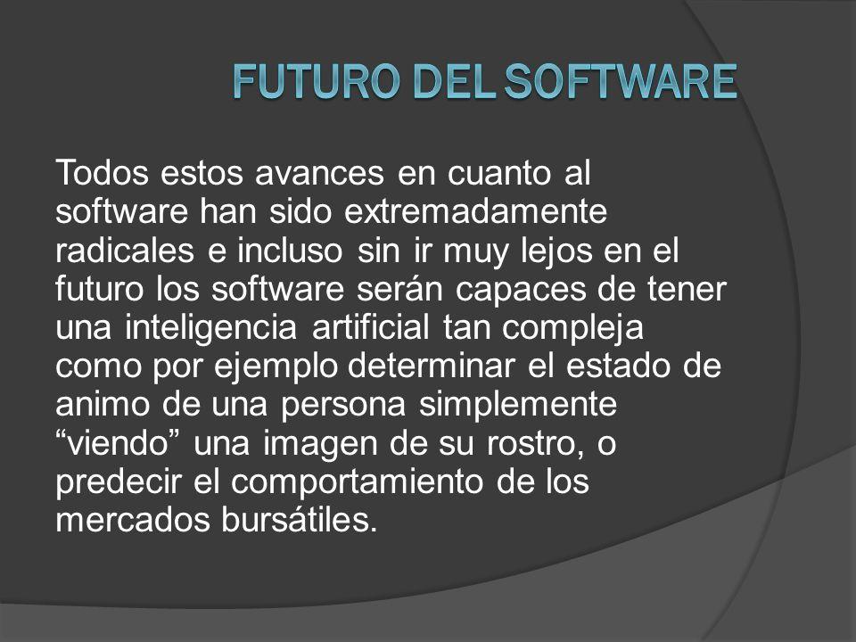 Todos estos avances en cuanto al software han sido extremadamente radicales e incluso sin ir muy lejos en el futuro los software serán capaces de tene