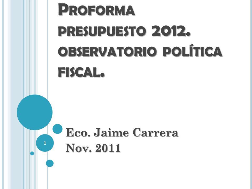 P ROFORMA PRESUPUESTO 2012. OBSERVATORIO POLÍTICA FISCAL. Eco. Jaime Carrera Nov. 2011 1