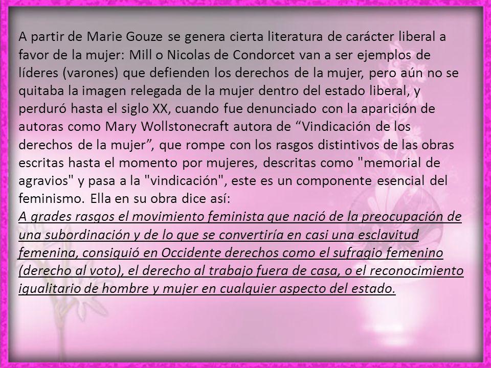 A partir de Marie Gouze se genera cierta literatura de carácter liberal a favor de la mujer: Mill o Nicolas de Condorcet van a ser ejemplos de líderes (varones) que defienden los derechos de la mujer, pero aún no se quitaba la imagen relegada de la mujer dentro del estado liberal, y perduró hasta el siglo XX, cuando fue denunciado con la aparición de autoras como Mary Wollstonecraft autora de Vindicación de los derechos de la mujer, que rompe con los rasgos distintivos de las obras escritas hasta el momento por mujeres, descritas como memorial de agravios y pasa a la vindicación , este es un componente esencial del feminismo.
