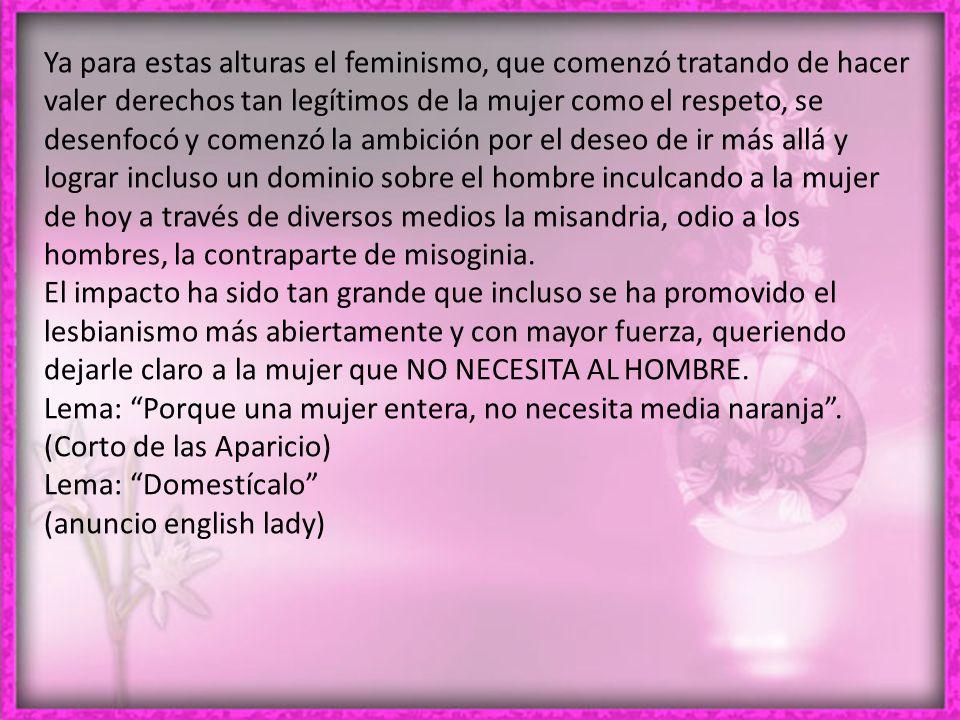Ya para estas alturas el feminismo, que comenzó tratando de hacer valer derechos tan legítimos de la mujer como el respeto, se desenfocó y comenzó la ambición por el deseo de ir más allá y lograr incluso un dominio sobre el hombre inculcando a la mujer de hoy a través de diversos medios la misandria, odio a los hombres, la contraparte de misoginia.