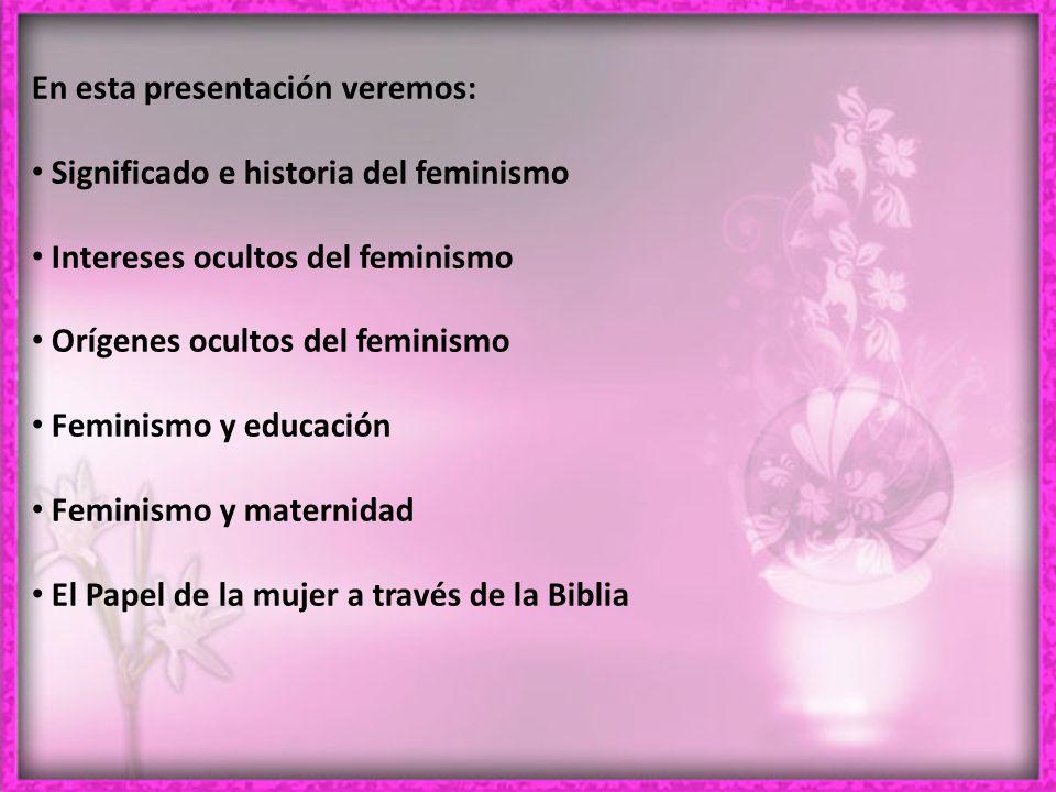 En esta presentación veremos: Significado e historia del feminismo Intereses ocultos del feminismo Orígenes ocultos del feminismo Feminismo y educación Feminismo y maternidad El Papel de la mujer a través de la Biblia