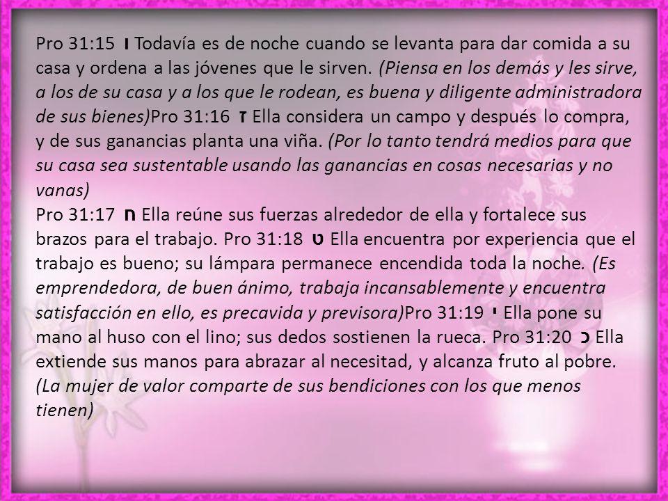 Pro 31:15 ו Todavía es de noche cuando se levanta para dar comida a su casa y ordena a las jóvenes que le sirven.