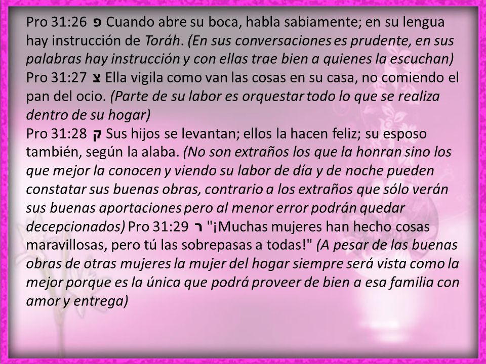Pro 31:26 פ Cuando abre su boca, habla sabiamente; en su lengua hay instrucción de Toráh.