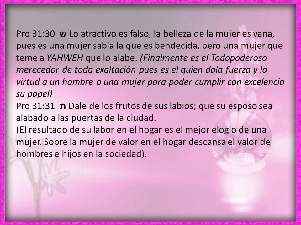 Pro 31:30 ש Lo atractivo es falso, la belleza de la mujer es vana, pues es una mujer sabia la que es bendecida, pero una mujer que teme a YAHWEH que lo alabe.